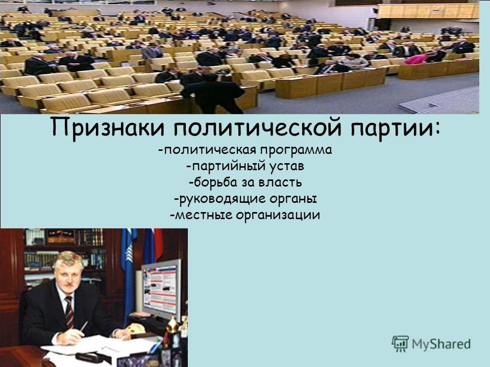 Признаки политической партии: -политическая программа -партийный устав -борьба за власть -руководящие органы -местные организации