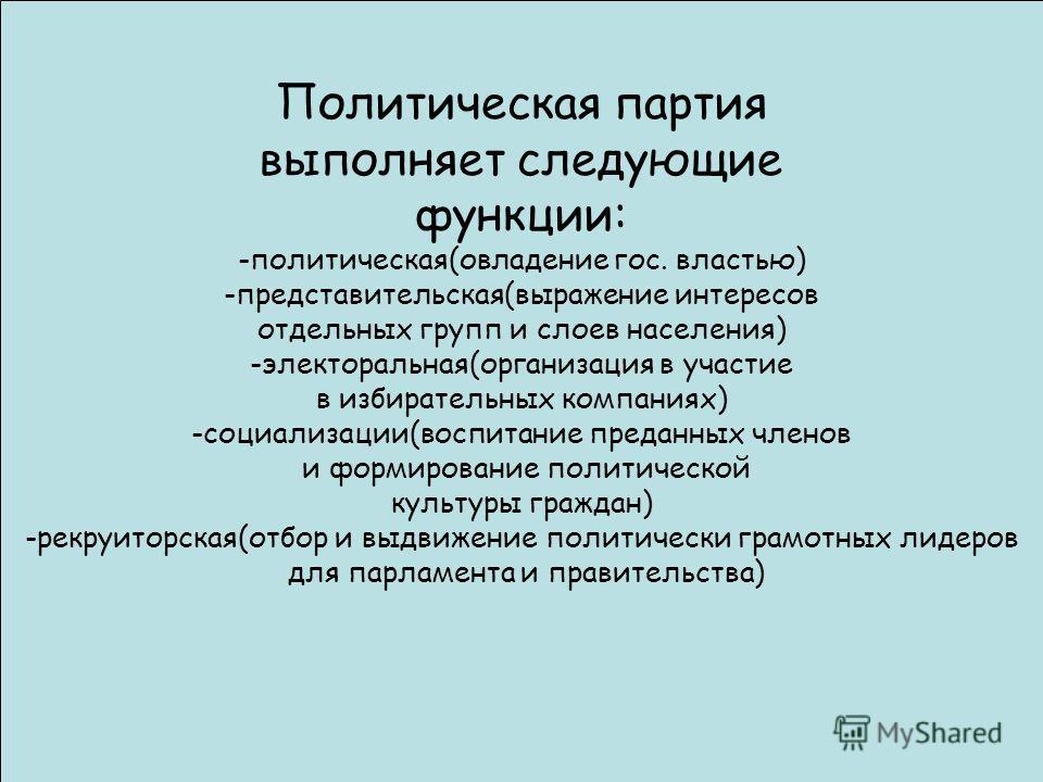 Политическая партия выполняет следующие функции: -политическая(овладение гос. властью) -представительская(выражение интересов отдельных групп и слоев населения) -электоральная(организация в участие в избирательных компаниях) -социализации(воспитание