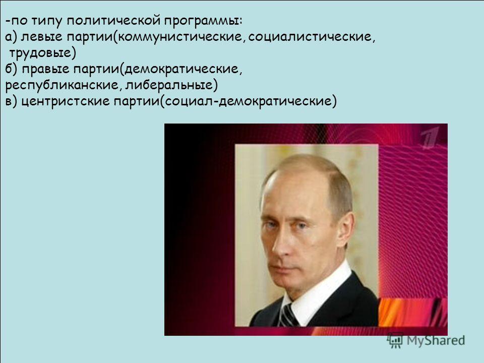 -по типу политической программы: а) левые партии(коммунистические, социалистические, трудовые) б) правые партии(демократические, республиканские, либеральные) в) центристские партии(социал-демократические)