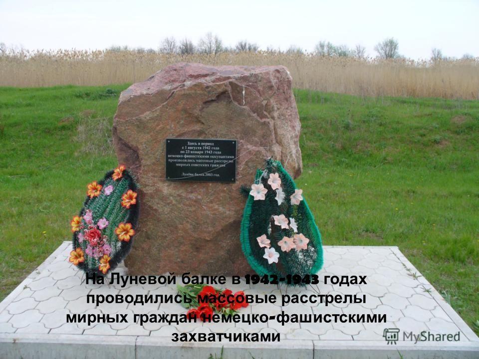 На Луневой балке в 1942-1943 годах проводились массовые расстрелы мирных граждан немецко - фашистскими захватчиками