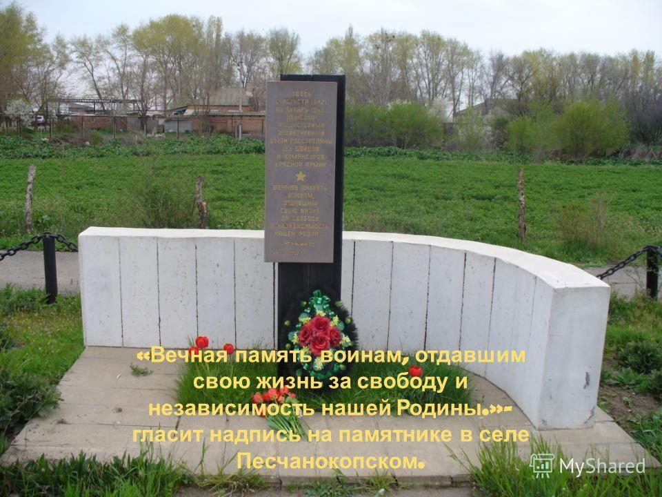 « Вечная память воинам, отдавшим свою жизнь за свободу и независимость нашей Родины.»- гласит надпись на памятнике в селе Песчанокопском.