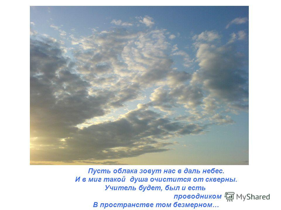 Пусть облака зовут нас в даль небес. И в миг такой душа очистится от скверны. Учитель будет, был и есть проводником В пространстве том безмерном…