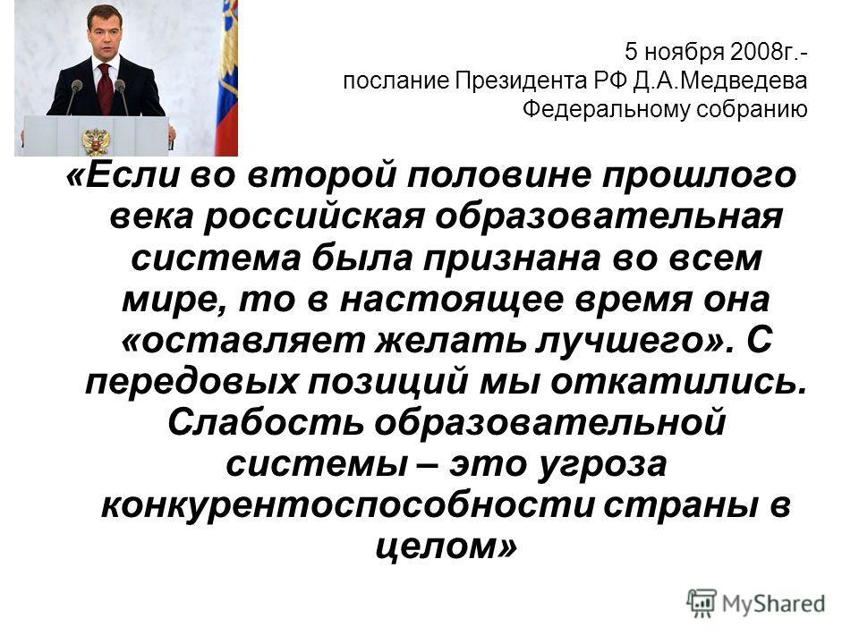 5 ноября 2008г.- послание Президента РФ Д.А.Медведева Федеральному собранию «Если во второй половине прошлого века российская образовательная система была признана во всем мире, то в настоящее время она «оставляет желать лучшего». С передовых позиций