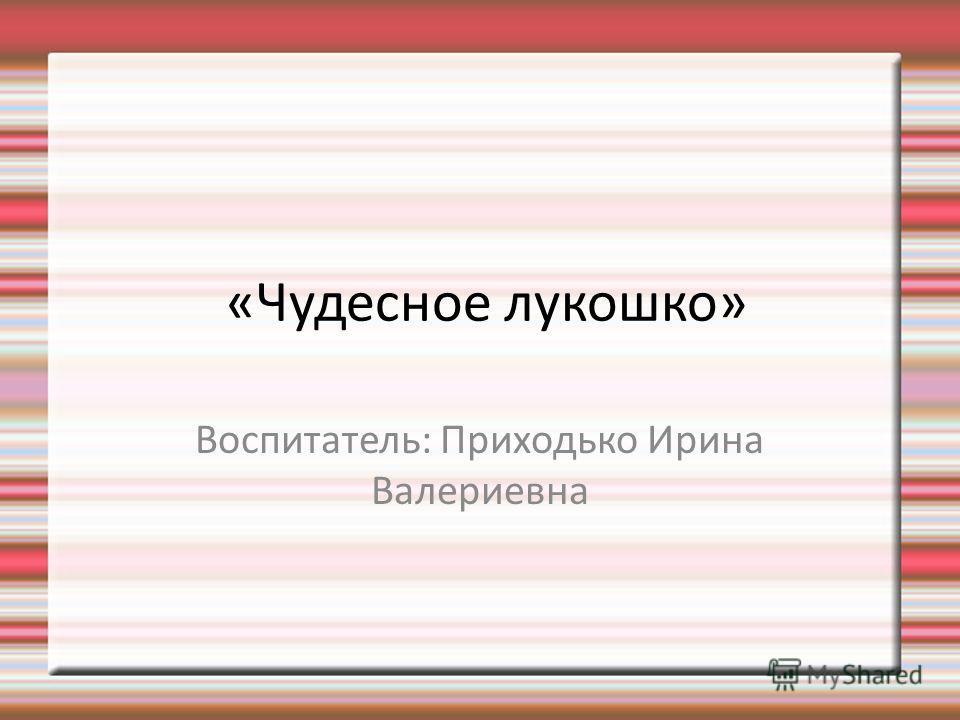 «Чудесное лукошко» Воспитатель: Приходько Ирина Валериевна