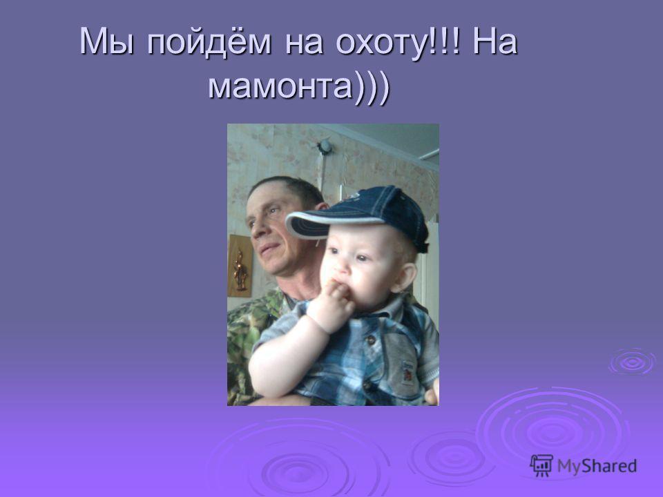 Мы пойдём на охоту!!! На мамонта)))