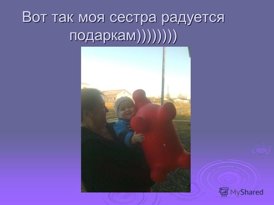 Вот так моя сестра радуется подаркам))))))))