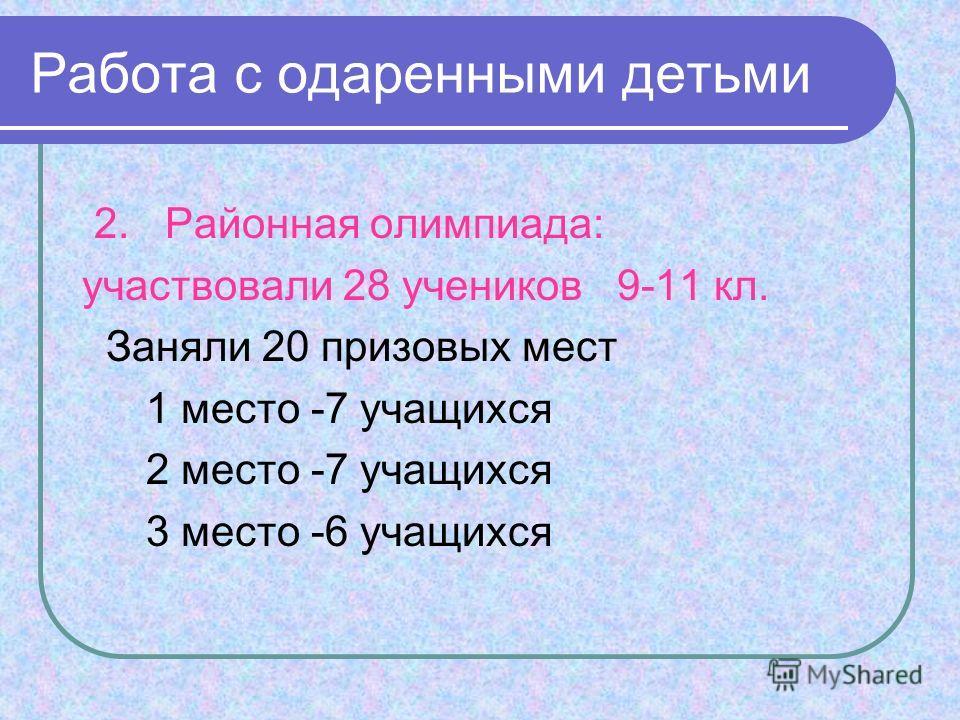 2. Районная олимпиада: участвовали 28 учеников 9-11 кл. Заняли 20 призовых мест 1 место -7 учащихся 2 место -7 учащихся 3 место -6 учащихся