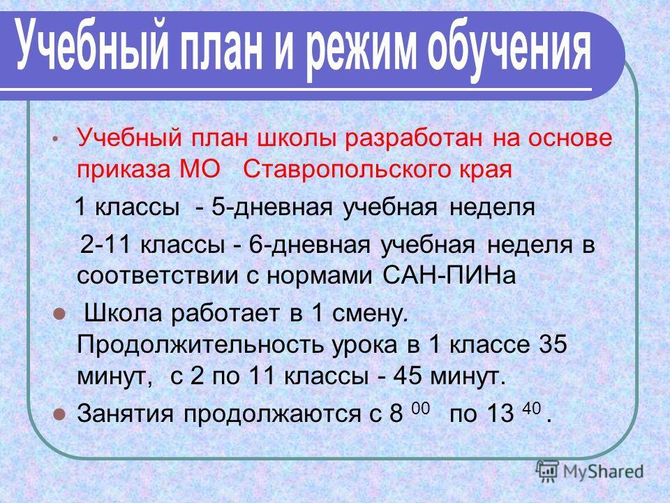 Учебный план школы разработан на основе приказа МО Ставропольского края 1 классы - 5-дневная учебная неделя 2-11 классы - 6-дневная учебная неделя в соответствии с нормами САН-ПИНа Школа работает в 1 смену. Продолжительность урока в 1 классе 35 минут