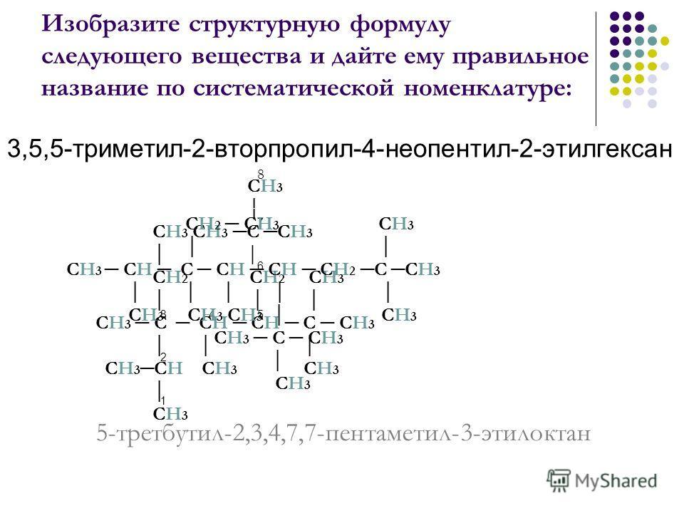 Изобразите структурную формулу следующего вещества и дайте ему правильное название по систематической номенклатуре: 3,5,5-триметил-2-вторпропил-4-неопентил-2-этилгексан 5-третбутил-2,3,4,7,7-пентаметил-3-этилоктан СН 3 СН 3 СН 3 С СН 3 СН 2 СН 2 СН 3