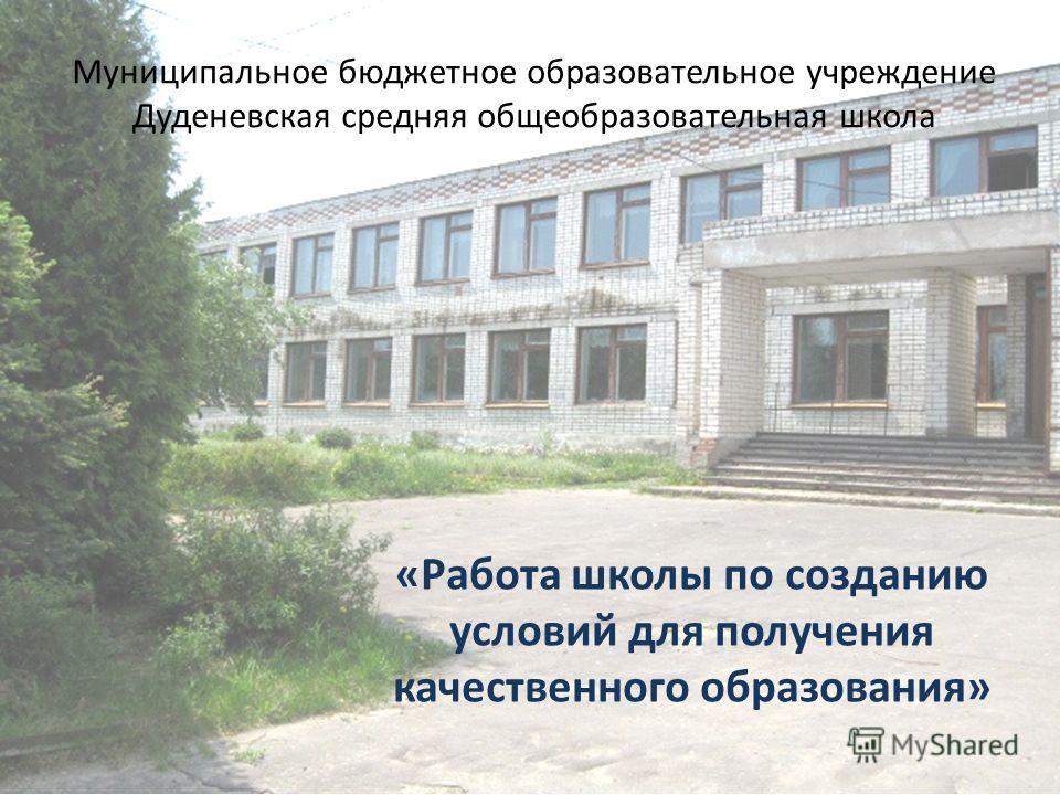Муниципальное бюджетное образовательное учреждение Дуденевская средняя общеобразовательная школа «Работа школы по созданию условий для получения качественного образования»