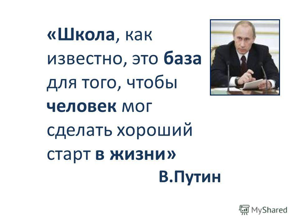 «Школа, как известно, это база для того, чтобы человек мог сделать хороший старт в жизни» В.Путин
