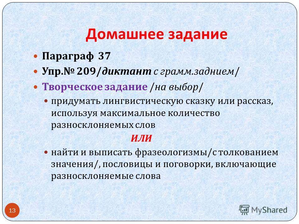 Домашнее задание Параграф 37 Упр. 209/ диктант с грамм. заднием / Творческое задание / на выбор / придумать лингвистическую сказку или рассказ, используя максимальное количество разносклоняемых слов ИЛИ найти и выписать фразеологизмы / с толкованием
