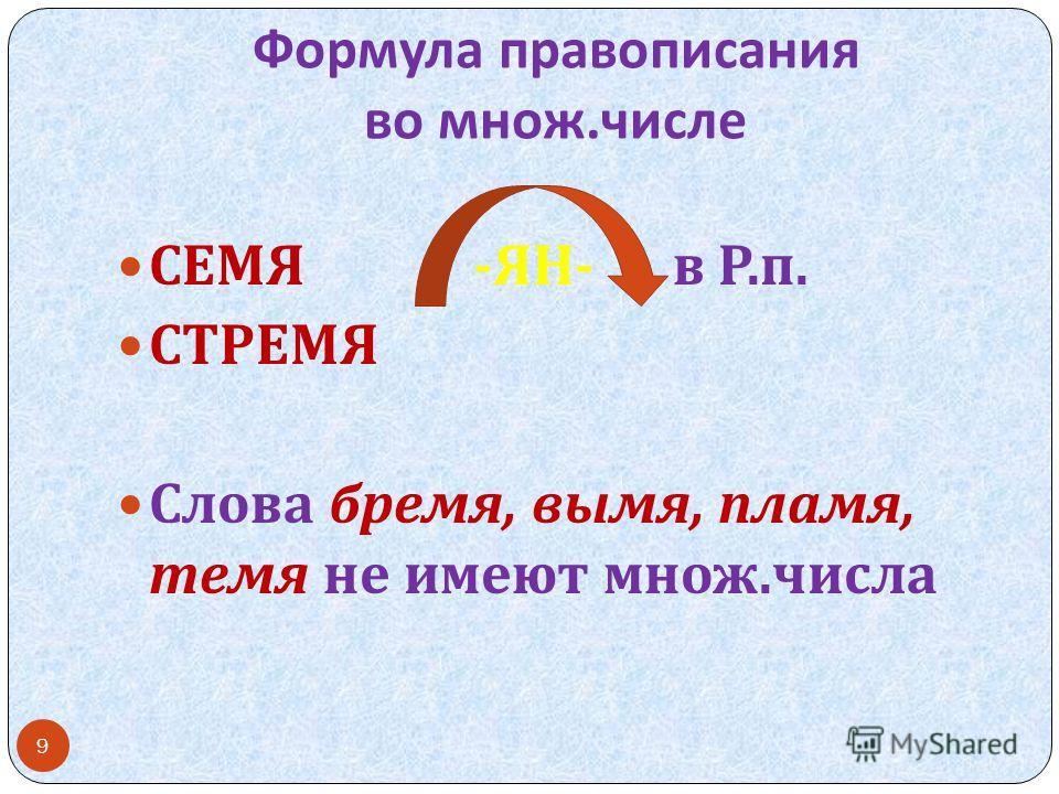 Формула правописания во множ. числе СЕМЯ - ЯН - в Р. п. СТРЕМЯ Слова бремя, вымя, пламя, темя не имеют множ. числа 9