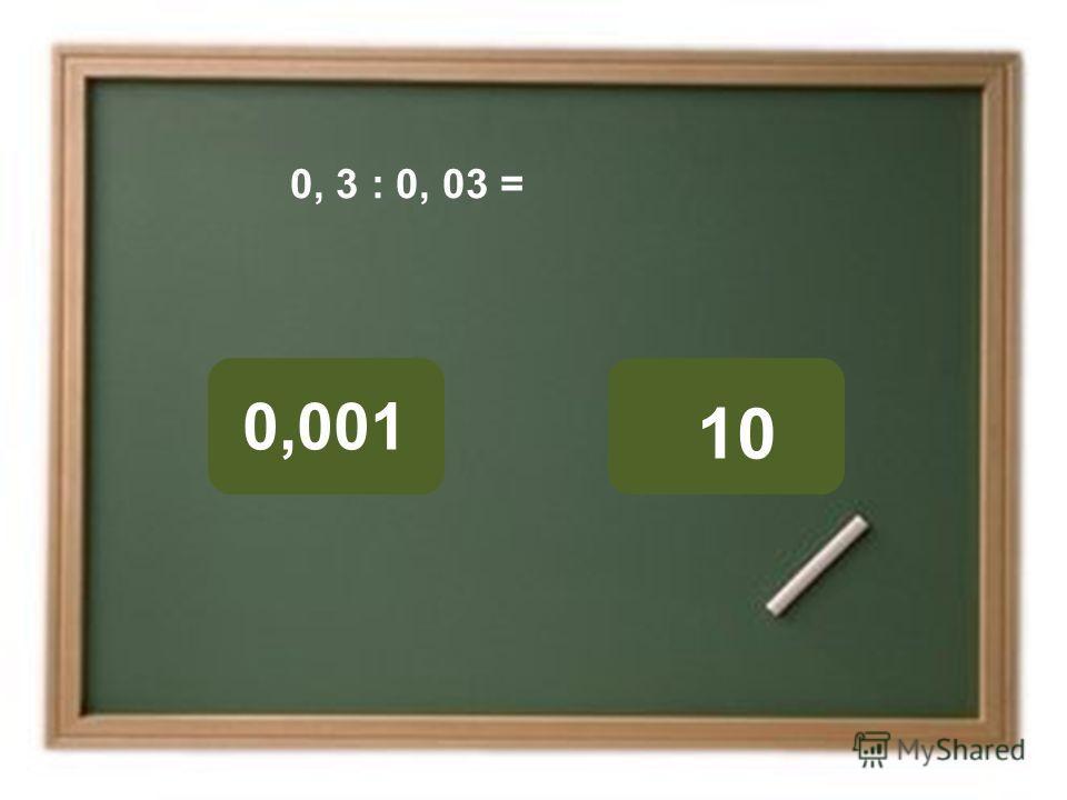 10 0,001 ОШИБКА! Этот текст выводится при ошибке. ПРАВИЛЬНО! Этот текст выводится при правильном ответе. 0, 3 : 0, 03 =