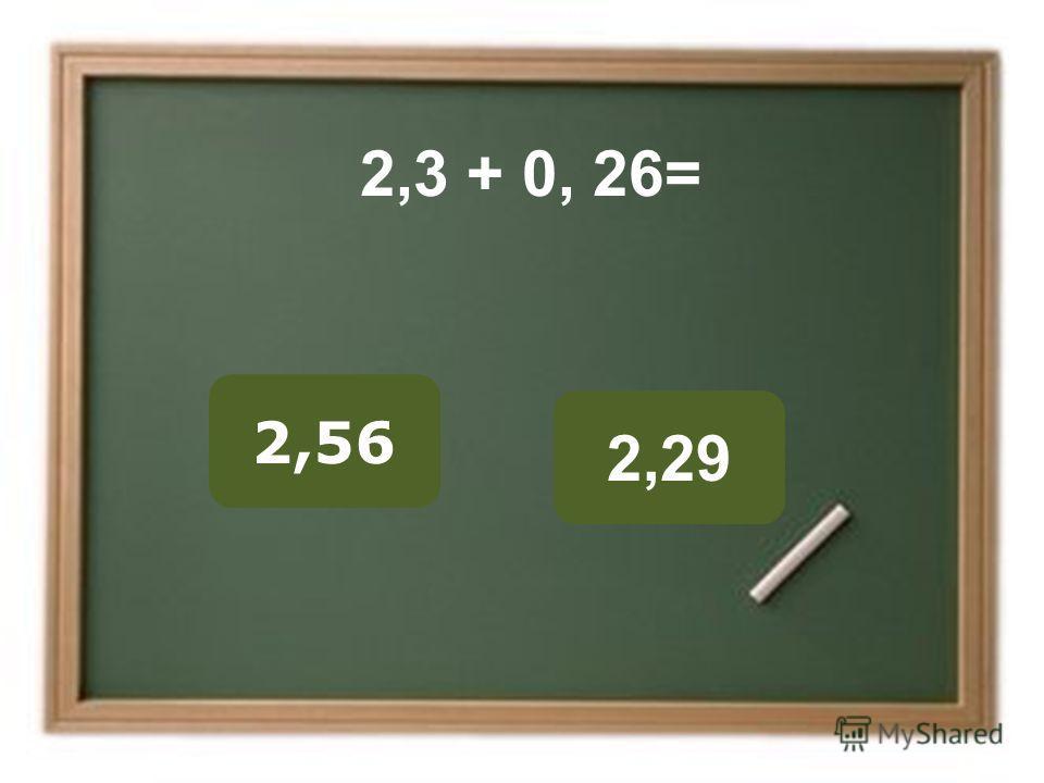 2,56 2,29 ОШИБКА! Этот текст выводится при ошибке. ПРАВИЛЬНО! Этот текст выводится при правильном ответе. 2,3 + 0, 26=