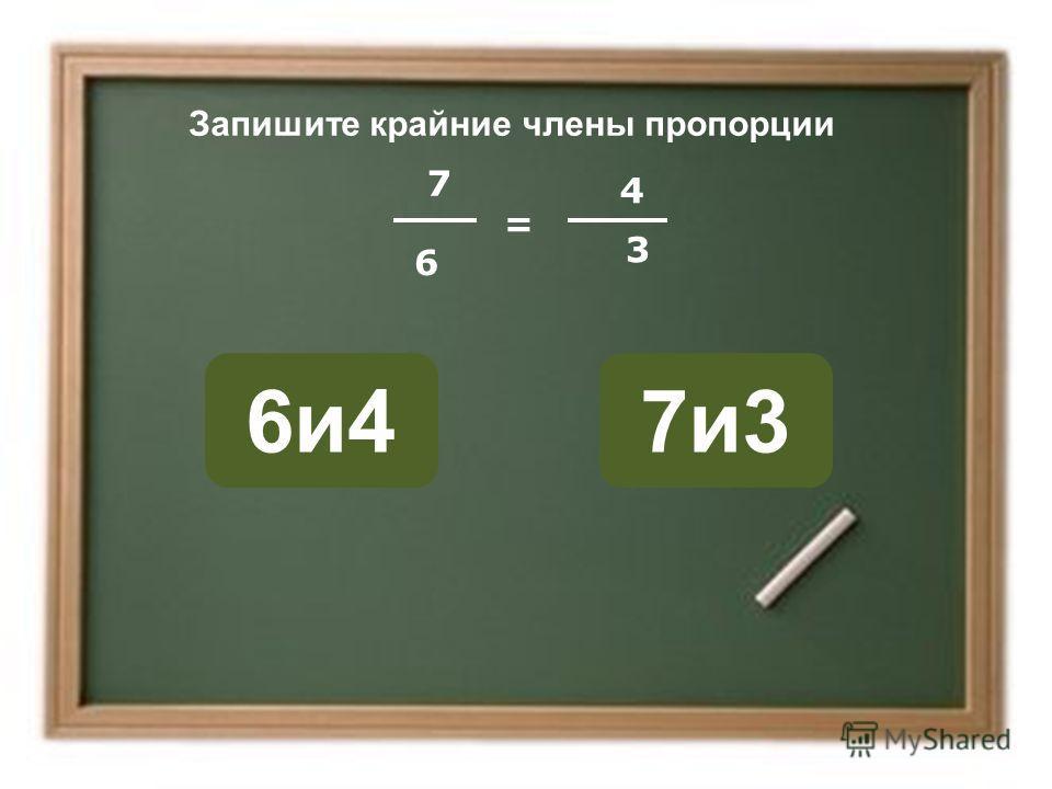 6 7и36и4 ОШИБКА! Этот текст выводится при ошибке. ПРАВИЛЬНО! Этот текст выводится при правильном ответе. Запишите крайние члены пропорции 7 = 4 3