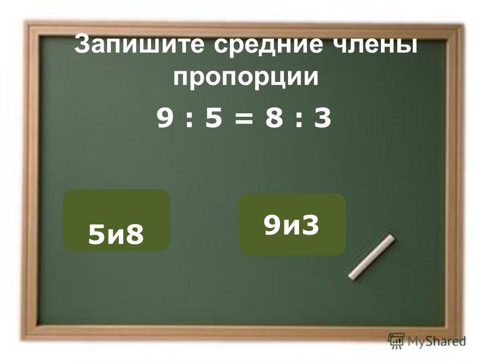 Запишите средние члены пропорции 5и8 9и3 ОШИБКА! Этот текст выводится при ошибке. ПРАВИЛЬНО! Этот текст выводится при правильном ответе. 9 : 5 = 8 : 3