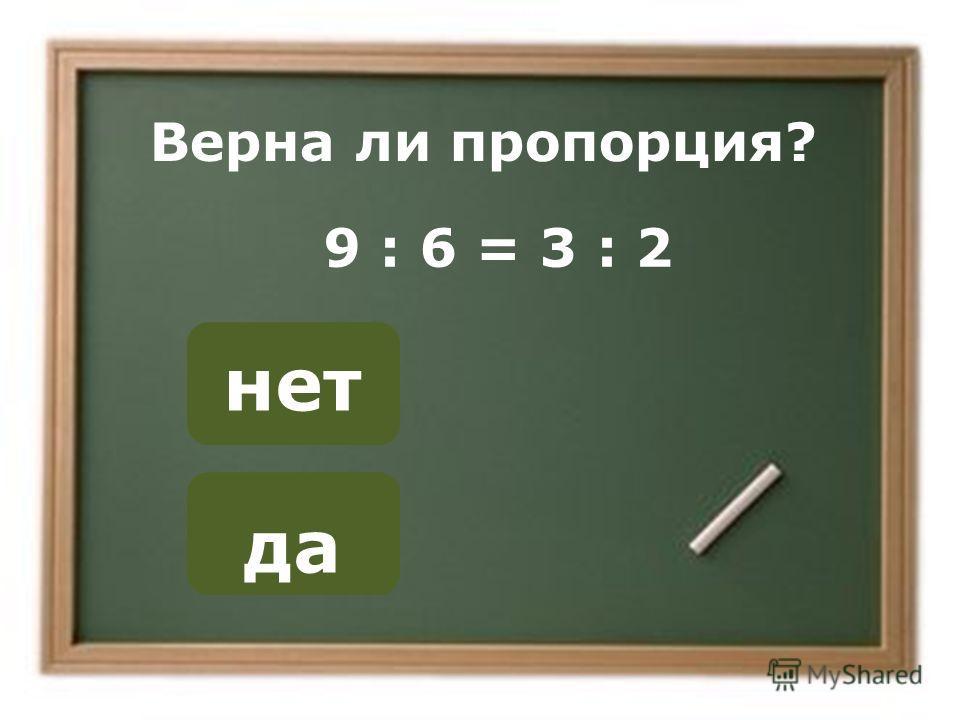 да нет ОШИБКА! Этот текст выводится при ошибке. ПРАВИЛЬНО! Этот текст выводится при правильном ответе. Верна ли пропорция? 9 : 6 = 3 : 2