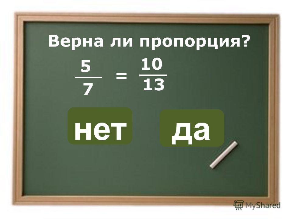 нет да ОШИБКА! Этот текст выводится при ошибке. ПРАВИЛЬНО! Этот текст выводится при правильном ответе. Верна ли пропорция? = 5 7 10 13
