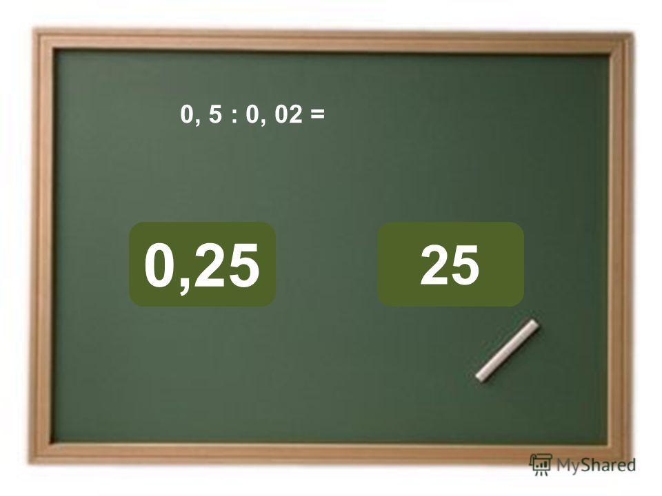 25 0,25 ОШИБКА! Этот текст выводится при ошибке. ПРАВИЛЬНО! Этот текст выводится при правильном ответе. 0, 5 : 0, 02 =