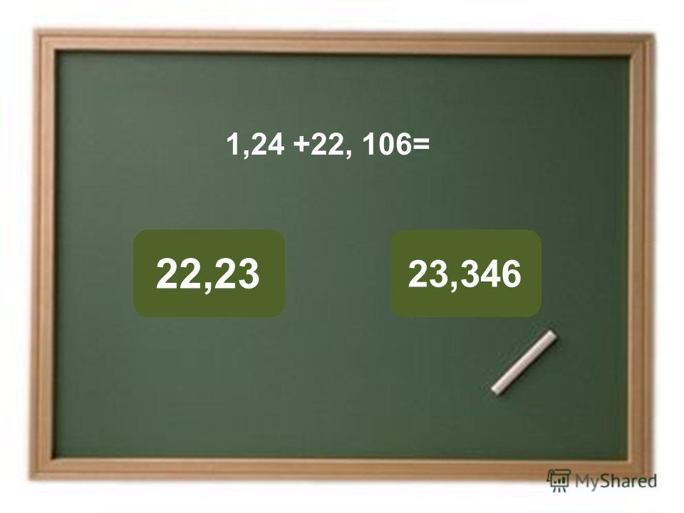 23,346 22,23 ОШИБКА! Этот текст выводится при ошибке. ПРАВИЛЬНО! Этот текст выводится при правильном ответе. 1,24 +22, 106=