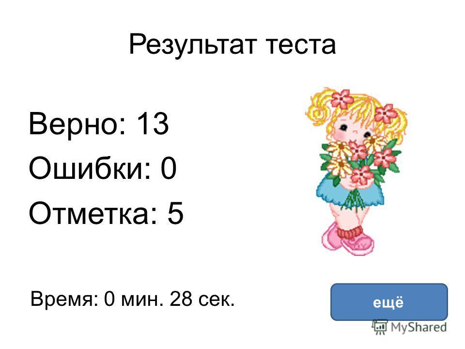 Результат теста Верно: 13 Ошибки: 0 Отметка: 5 Время: 0 мин. 28 сек. ещё