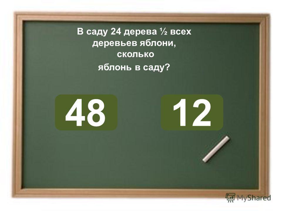 В саду 24 дерева ½ всех деревьев яблони, сколько яблонь в саду? 1248 ОШИБКА! Этот текст выводится при ошибке. ПРАВИЛЬНО! Этот текст выводится при правильном ответе.