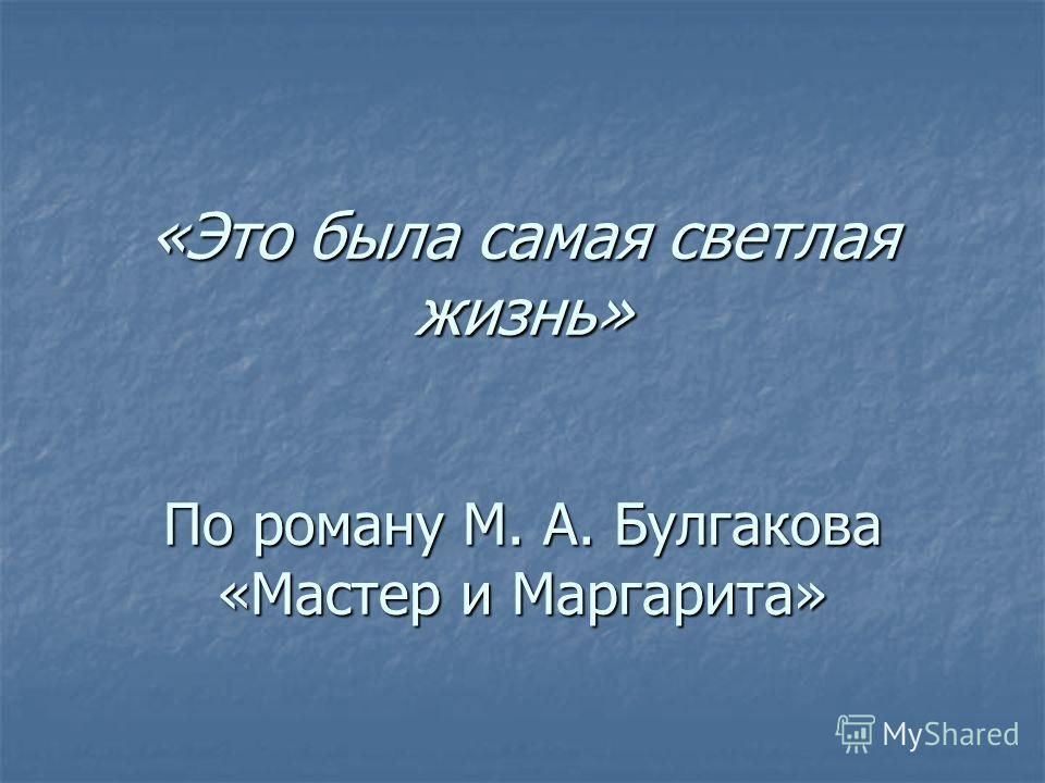 «Это была самая светлая жизнь» По роману М. А. Булгакова «Мастер и Маргарита»