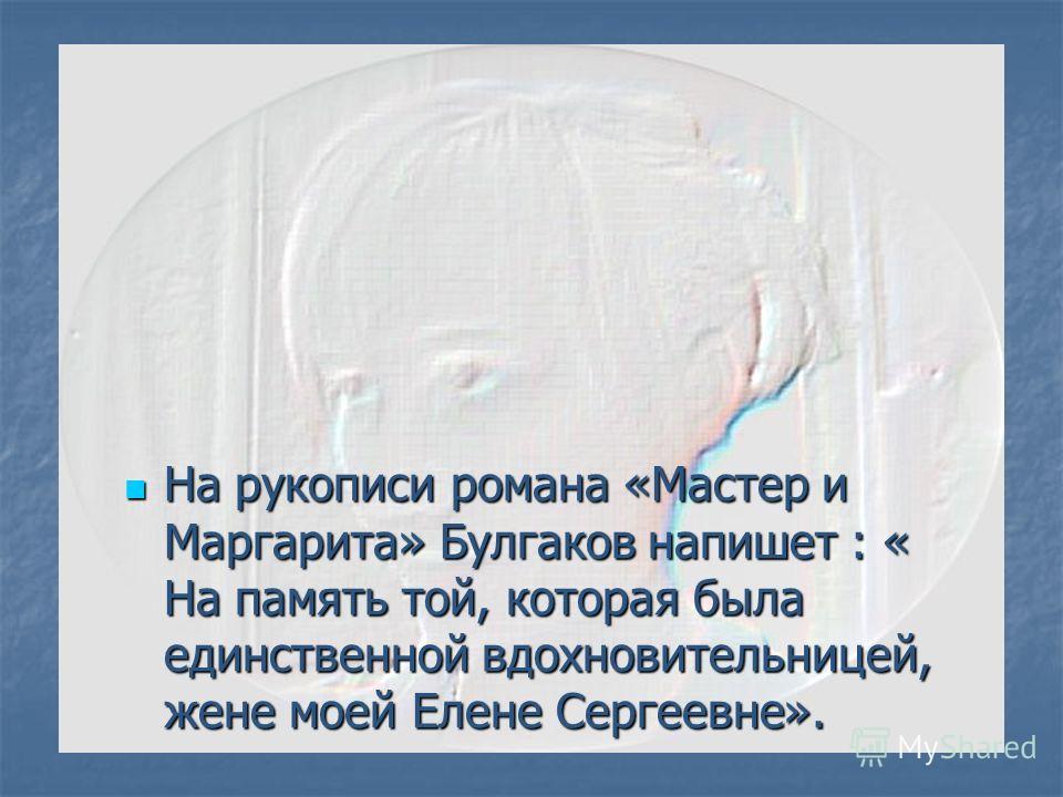 На рукописи романа «Мастер и Маргарита» Булгаков напишет : « На память той, которая была единственной вдохновительницей, жене моей Елене Сергеевне». На рукописи романа «Мастер и Маргарита» Булгаков напишет : « На память той, которая была единственной