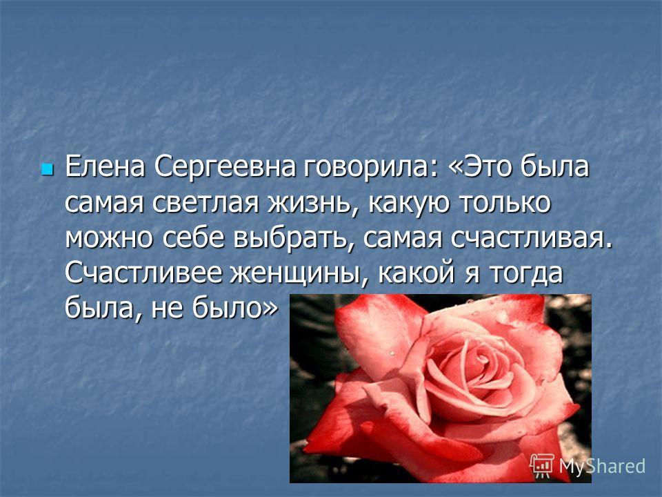 Елена Сергеевна говорила: «Это была самая светлая жизнь, какую только можно себе выбрать, самая счастливая. Счастливее женщины, какой я тогда была, не было» Елена Сергеевна говорила: «Это была самая светлая жизнь, какую только можно себе выбрать, сам