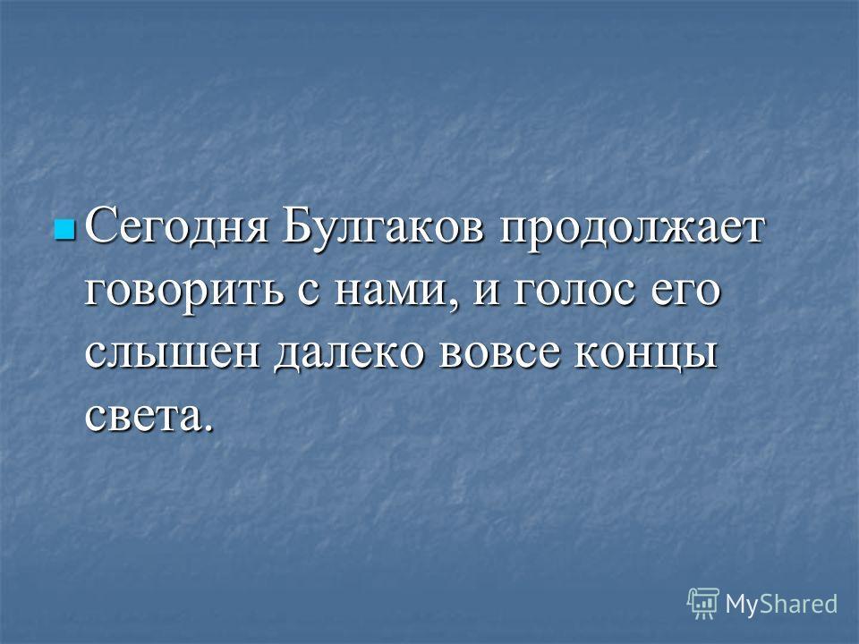 Сегодня Булгаков продолжает говорить с нами, и голос его слышен далеко вовсе концы света. Сегодня Булгаков продолжает говорить с нами, и голос его слышен далеко вовсе концы света.