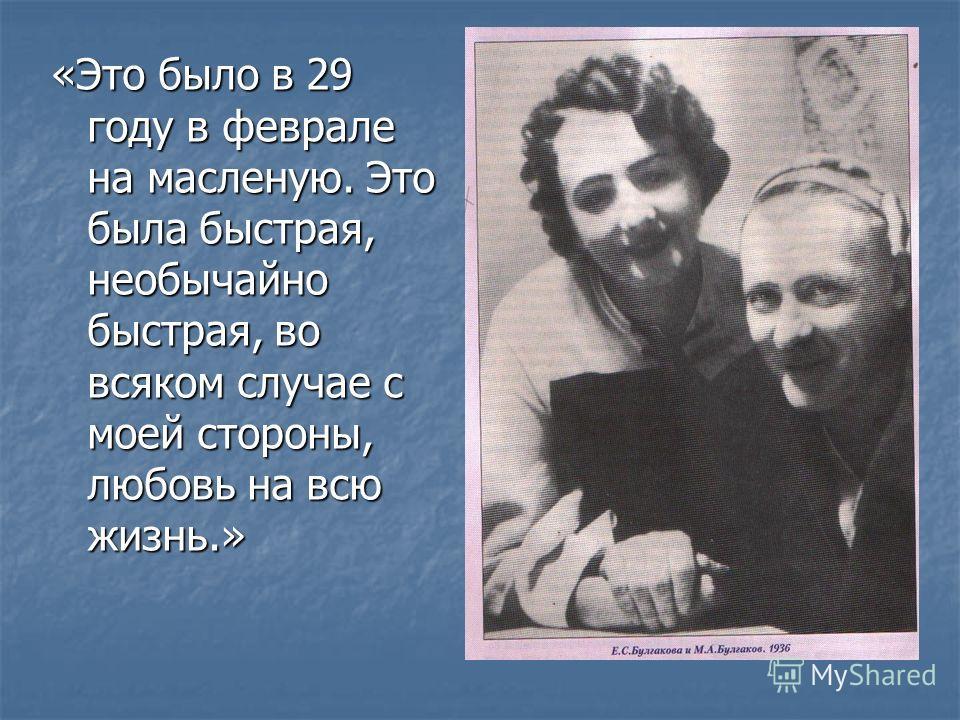 «Это было в 29 году в феврале на масленую. Это была быстрая, необычайно быстрая, во всяком случае с моей стороны, любовь на всю жизнь.»