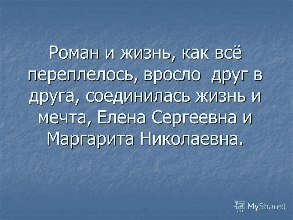 Роман и жизнь, как всё переплелось, вросло друг в друга, соединилась жизнь и мечта, Елена Сергеевна и Маргарита Николаевна.