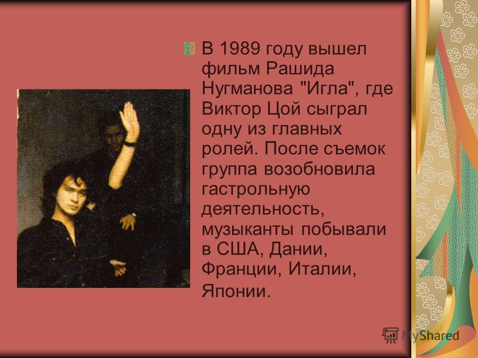 В 1989 году вышел фильм Рашида Нугманова Игла, где Виктор Цой сыграл одну из главных ролей. После съемок группа возобновила гастрольную деятельность, музыканты побывали в США, Дании, Франции, Италии, Японии.