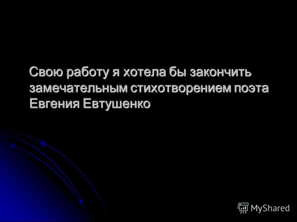 Свою работу я хотела бы закончить замечательным стихотворением поэта Евгения Евтушенко Свою работу я хотела бы закончить замечательным стихотворением поэта Евгения Евтушенко