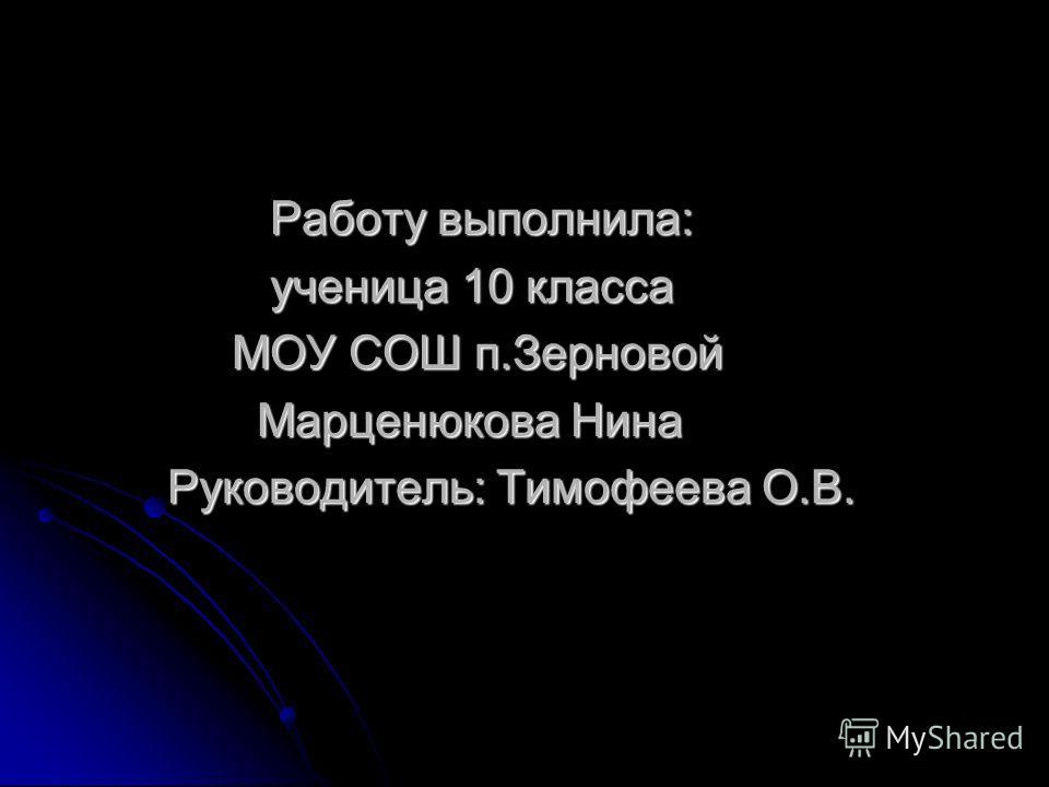 Работу выполнила: ученица 10 класса МОУ СОШ п.Зерновой Марценюкова Нина Руководитель: Тимофеева О.В.
