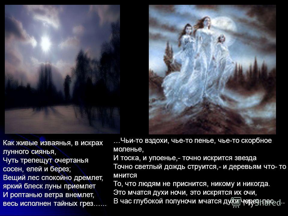 Как живые изваянья, в искрах лунного сиянья, Чуть трепещут очертанья сосен, елей и берез; Вещий лес спокойно дремлет, яркий блеск луны приемлет И роптанью ветра внемлет, весь исполнен тайных грез…... …Чьи-то вздохи, чье-то пенье, чье-то скорбное моле