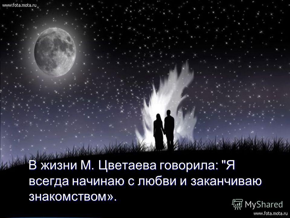В жизни М. Цветаева говорила: Я всегда начинаю с любви и заканчиваю знакомством». В жизни М. Цветаева говорила: Я всегда начинаю с любви и заканчиваю знакомством».