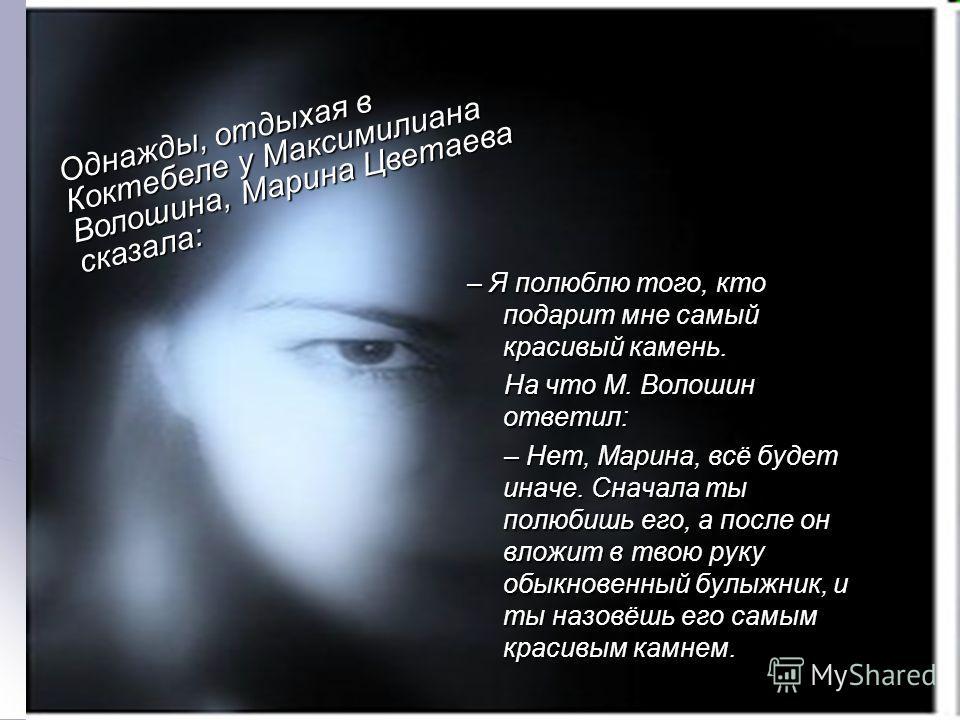– Я полюблю того, кто подарит мне самый красивый камень. На что М. Волошин ответил: На что М. Волошин ответил: – Нет, Марина, всё будет иначе. Сначала ты полюбишь его, а после он вложит в твою руку обыкновенный булыжник, и ты назовёшь его самым краси