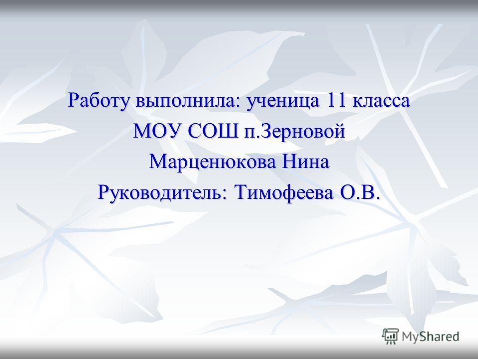 Работу выполнила: ученица 11 класса МОУ СОШ п.Зерновой Марценюкова Нина Руководитель: Тимофеева О.В.