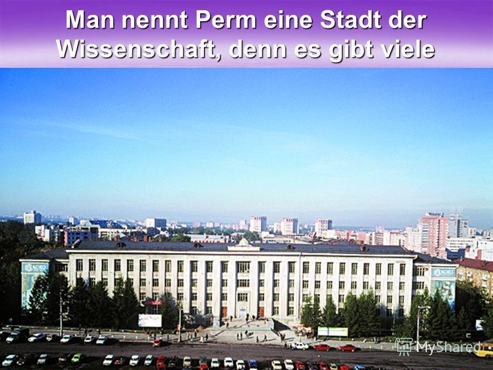 319 Man nennt Perm eine Stadt der Wissenschaft, denn es gibt viele Universitäte und Akademien.