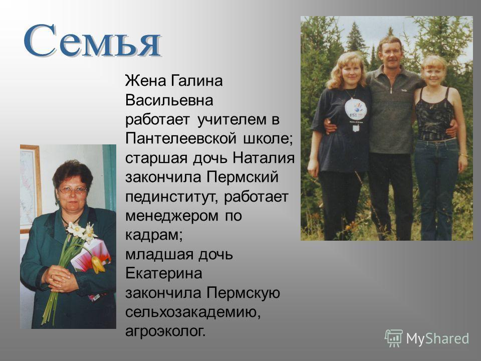 Жена Галина Васильевна работает учителем в Пантелеевской школе; старшая дочь Наталия закончила Пермский пединститут, работает менеджером по кадрам; младшая дочь Екатерина закончила Пермскую сельхозакадемию, агроэколог.