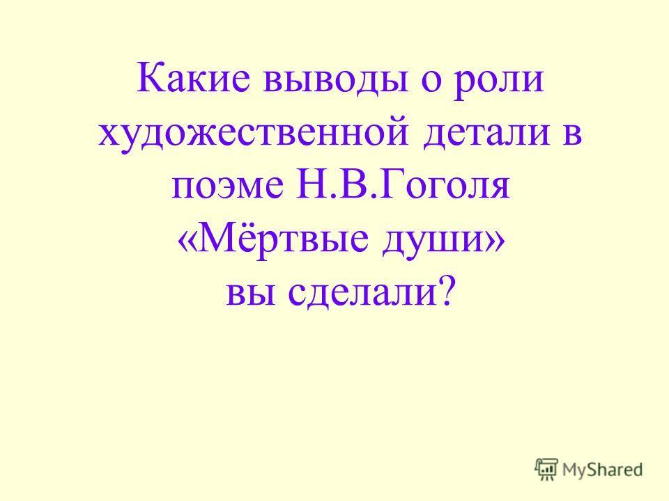 Какие выводы о роли художественной детали в поэме Н.В.Гоголя «Мёртвые души» вы сделали?