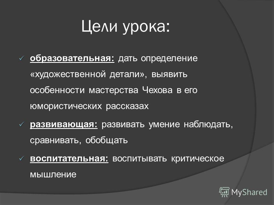 Цели урока: образовательная: образовательная: дать определение «художественной детали», выявить особенности мастерства Чехова в его юмористических рассказах развивающая: развивающая: развивать умение наблюдать, сравнивать, обобщать воспитательная: во