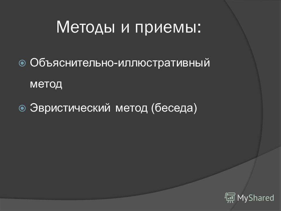 Методы и приемы: Объяснительно-иллюстративный метод Эвристический метод (беседа)