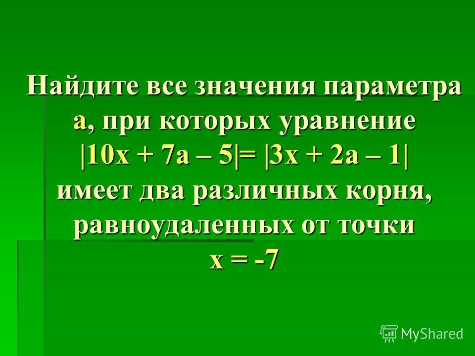 Найдите все значения параметра а, при которых уравнение |10x + 7а – 5|= |3х + 2а – 1| имеет два различных корня, равноудаленных от точки x = -7