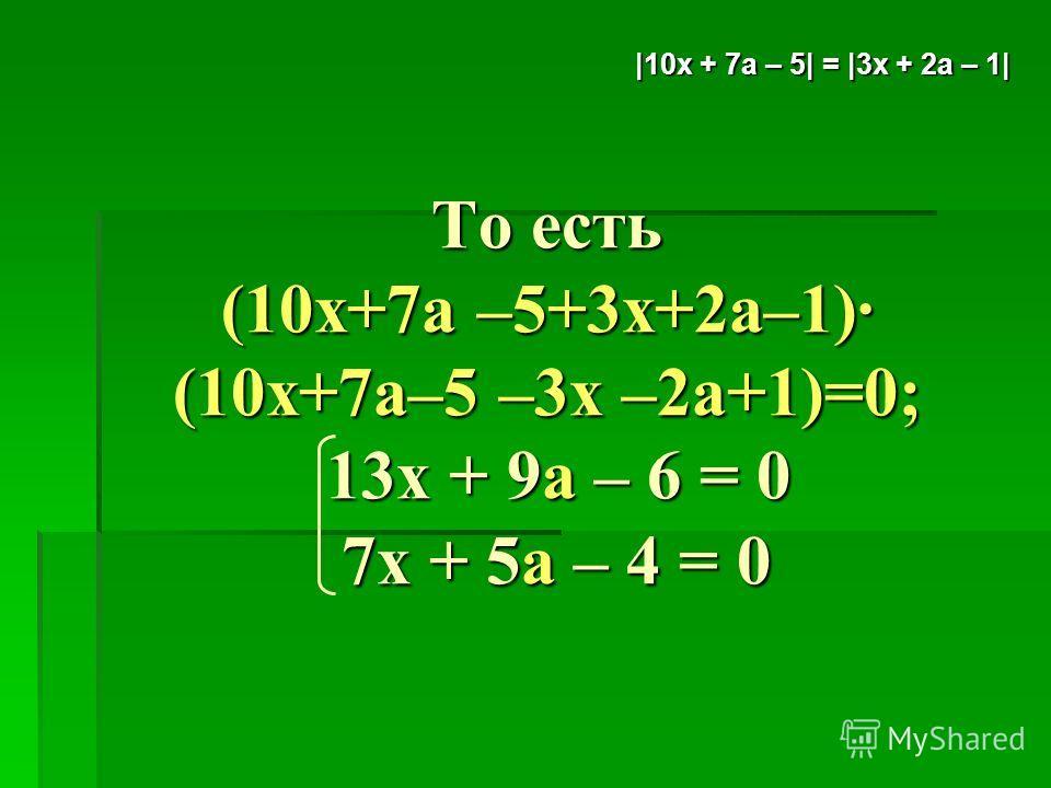 То есть (10х+7а –5+3х+2а–1)· (10х+7а–5 –3х –2а+1)=0; 13х + 9а – 6 = 0 7х + 5а – 4 = 0 |10x + 7а – 5| = |3х + 2а – 1|