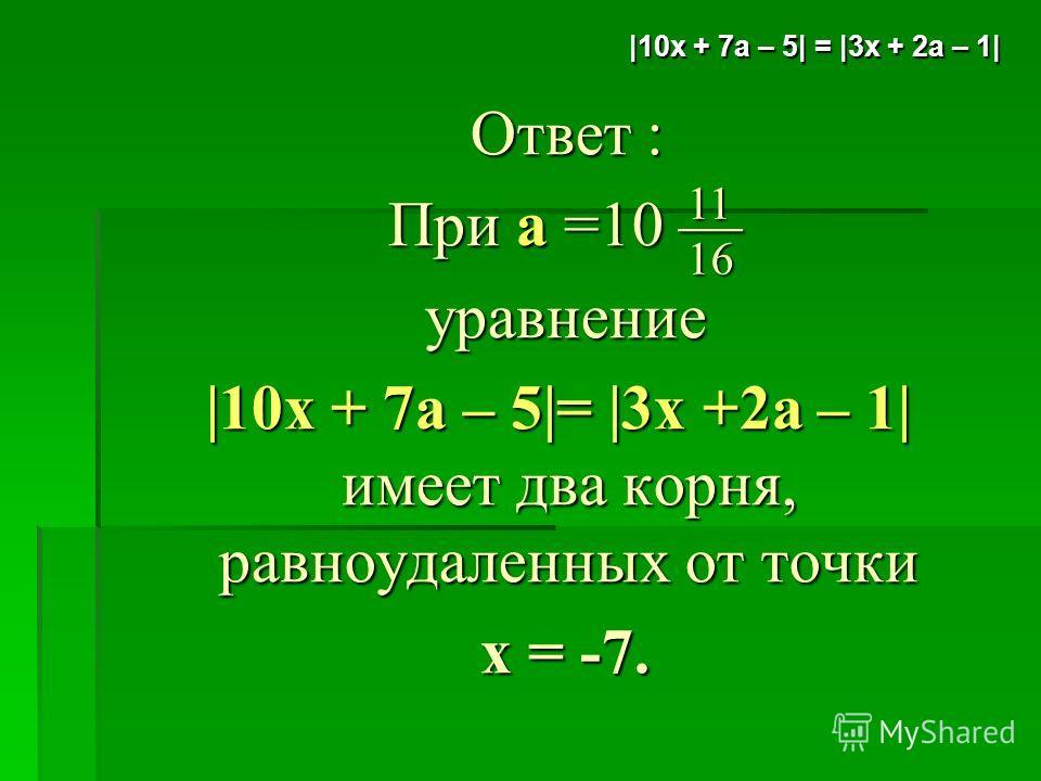 Ответ : Ответ : При а =10 При а =10 уравнение уравнение |10x + 7а – 5|= |3х +2а – 1| имеет два корня, равноудаленных от точки |10x + 7а – 5|= |3х +2а – 1| имеет два корня, равноудаленных от точки x = -7. x = -7. 11 16 |10x + 7а – 5| = |3х + 2а – 1|