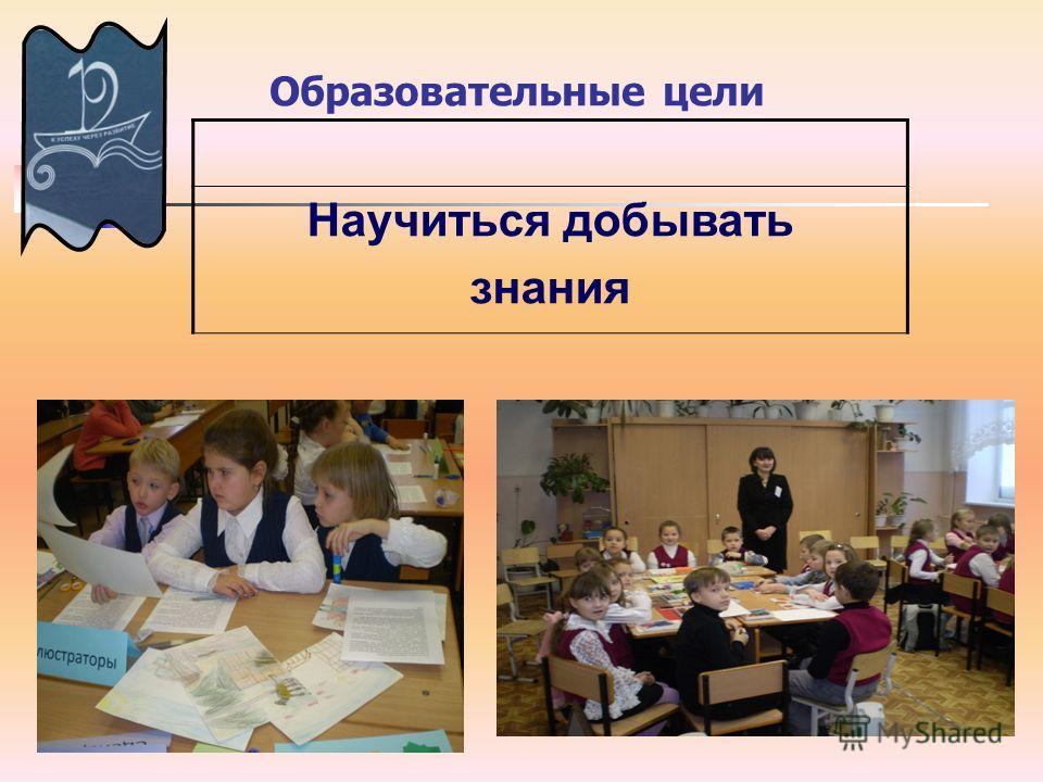 Образовательные цели Научиться добывать знания