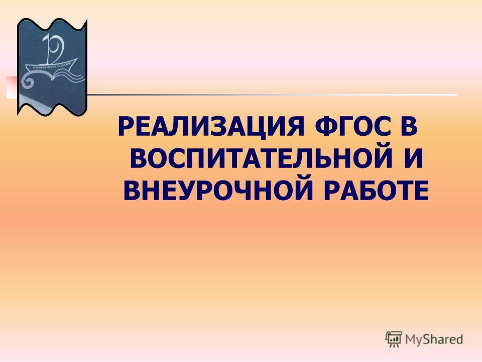 РЕАЛИЗАЦИЯ ФГОС В ВОСПИТАТЕЛЬНОЙ И ВНЕУРОЧНОЙ РАБОТЕ